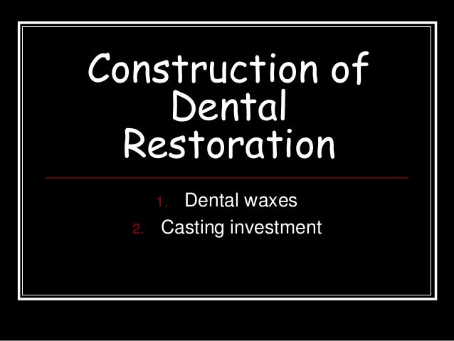 Construction of Dental Restoration 1. Dental waxes 2. Casting investment