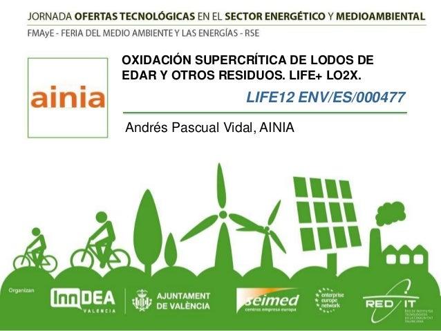 OXIDACIÓN SUPERCRÍTICA DE LODOS DE EDAR Y OTROS RESIDUOS. LIFE+ LO2X.  LIFE12 ENV/ES/000477 Andrés Pascual Vidal, AINIA