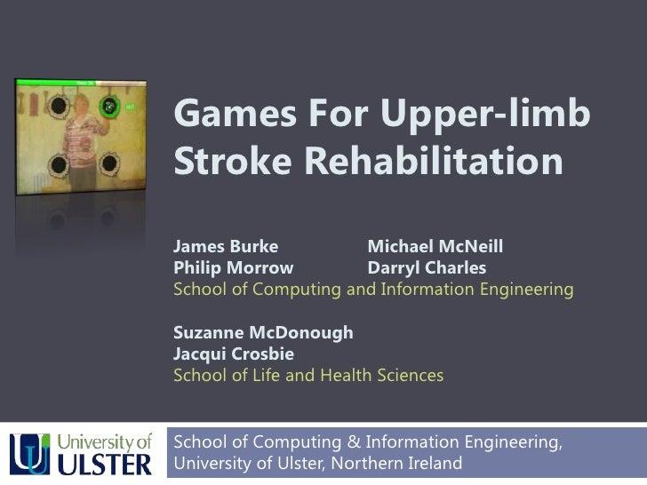 Games For Upper-limbStroke RehabilitationJames BurkeMichael McNeill Philip MorrowDarryl Charles School of Computing an...