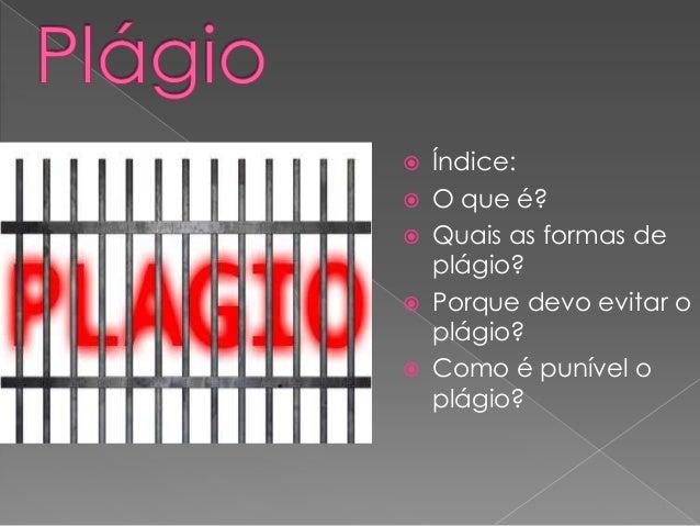  Índice:  O que é?  Quais as formas de plágio?  Porque devo evitar o plágio?  Como é punível o plágio?
