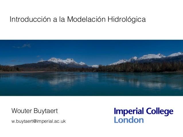 Introducción a la Modelación Hidrológica Wouter Buytaert w.buytaert@imperial.ac.uk