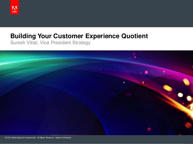 Building Your Customer Experience Quotient Suresh Vittal, Vice President Strategy  © 2013 Adobe Systems Incorporated. All ...