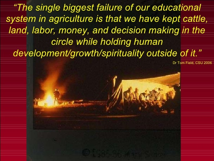 """"""" The single biggest failure of our educational system in agriculture is that we have kept cattle, land, labor, money, and..."""