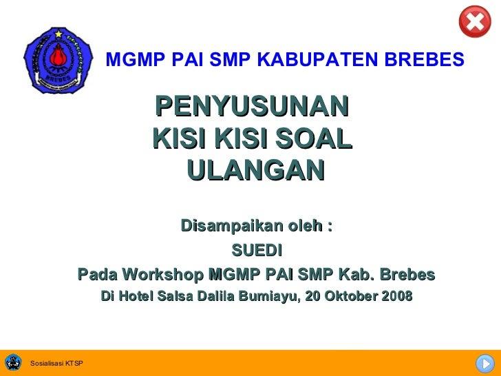 <ul><li>MGMP PAI SMP KABUPATEN BREBES </li></ul>PENYUSUNAN  KISI KISI SOAL  ULANGAN Disampaikan oleh : SUEDI Pada Workshop...