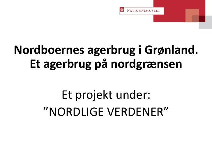 """Nordboernes agerbrug i Grønland.  Et agerbrug på nordgrænsen        Et projekt under:     """"NORDLIGE VERDENER"""""""