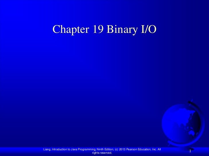 Chapter 19 Binary I/OLiang, Introduction to Java Programming, Ninth Edition, (c) 2013 Pearson Education, Inc. All         ...