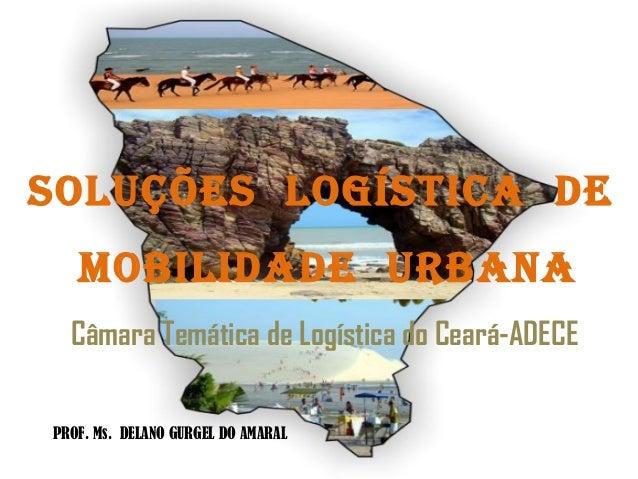 SOLUÇÕES LOGÍSTICA DE MOBILIDADE URBANA Câmara Temática de Logística do Ceará-ADECE PROF. Ms. DELANO GURGEL DO AMARAL