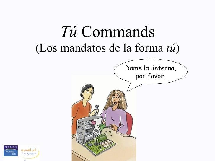 Tú Commands(Los mandatos de la forma tú)                  Dame la linterna,                    por favor.