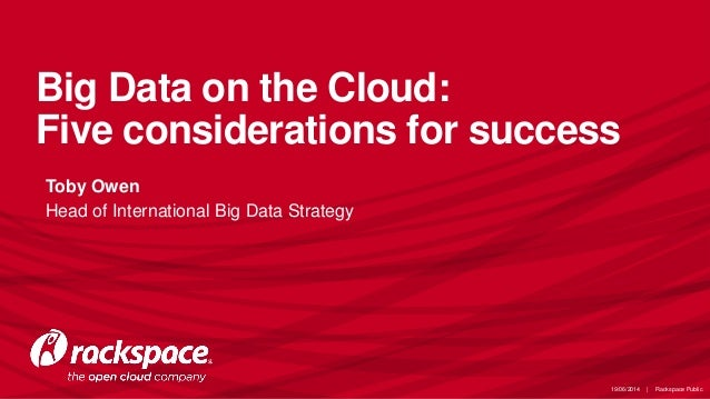 Big Data on the Cloud: Five considerations for success • Toby Owen • Head of International Big Data Strategy 19/06/2014 | ...