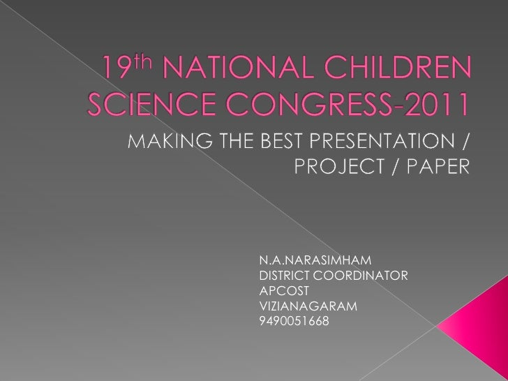 19th NATIONAL CHILDREN SCIENCE CONGRESS-2011<br />MAKING THE BEST PRESENTATION / PROJECT / PAPER<br />N.A.NARASIMHAM<br />...