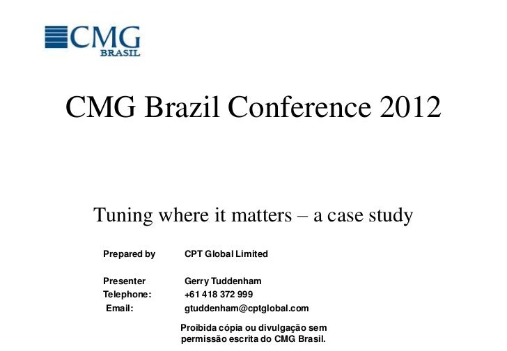 CMG Brazil Conference 2012 Tuning where it matters – a case study  Prepared by   CPT Global Limited  Presenter     Gerry T...