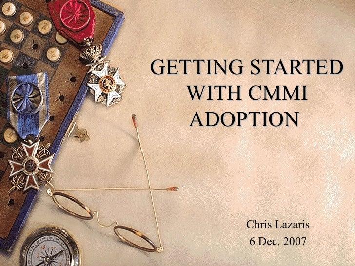 GETTING STARTED WITH CMMI ADOPTION  Chris Lazaris 6 Dec. 2007