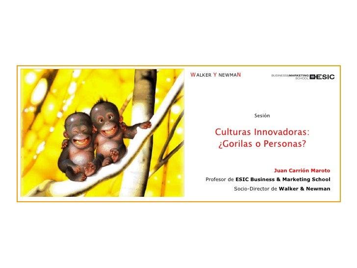 Sesión Culturas Innovadoras: ¿Gorilas o Personas? Juan Carrión Maroto Profesor de  ESIC Business & Marketing School Socio-...