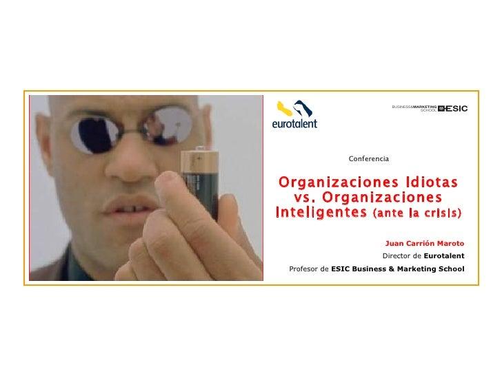 Conferencia Organizaciones Idiotas vs. Organizaciones Inteligentes  (ante la crisis) Juan Carrión Maroto Director de  Euro...