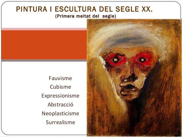 Fauvisme Cubisme Expressionisme Abstracció Neoplasticisme Surrealisme PINTURA I ESCULTURA DEL SEGLE XX. (Primera meitat de...