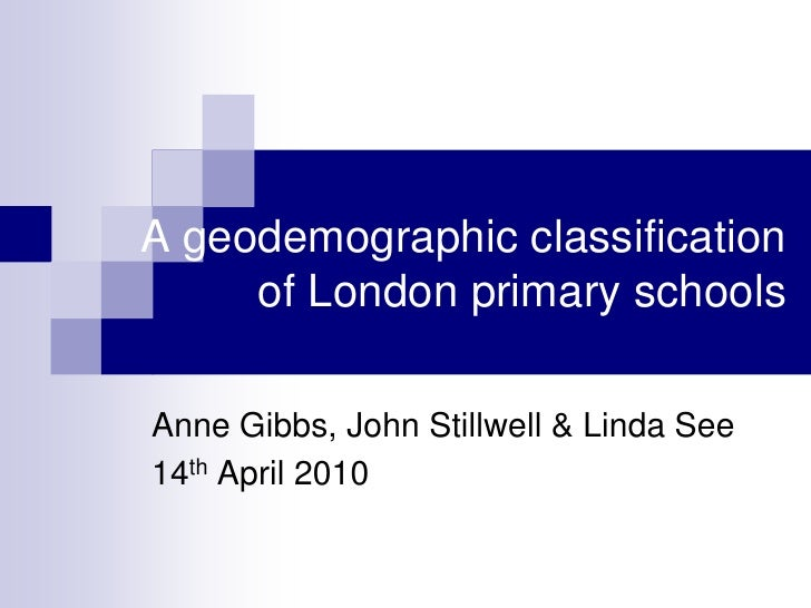 A geodemographic classification of London primary schools<br />Anne Gibbs, John Stillwell & Linda See<br />14th April 2010...