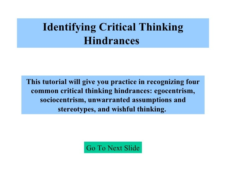 Identifying Critical Thinking Hindrances   Go To Next Slide This tutorial will give you practice in recognizing four commo...