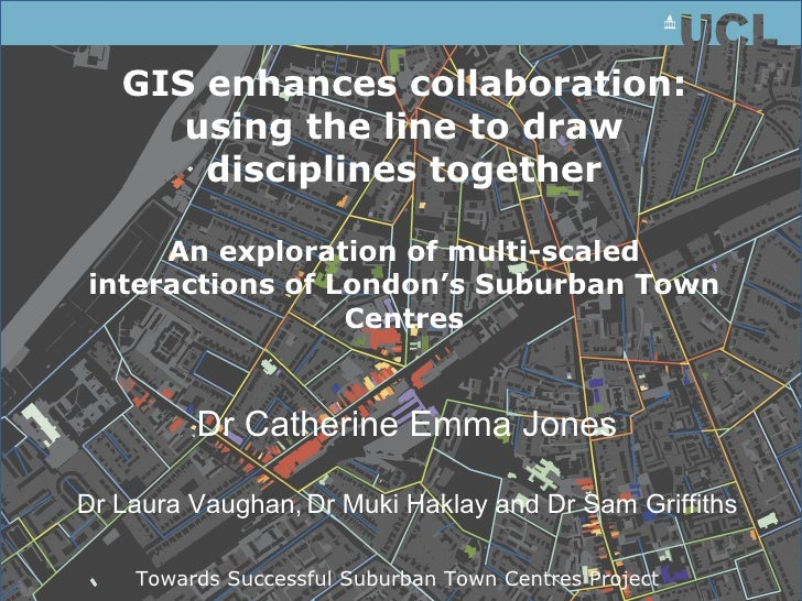 GIS enhances collaboration: using the line to draw disciplines together An exploration of multi-scaled interactions of Lon...