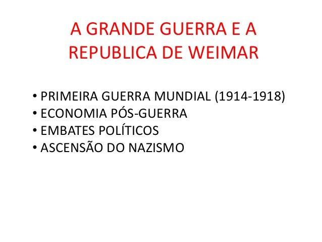 A GRANDE GUERRA E A     REPUBLICA DE WEIMAR• PRIMEIRA GUERRA MUNDIAL (1914-1918)• ECONOMIA PÓS-GUERRA• EMBATES POLÍTICOS• ...