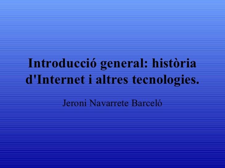 Introducció general: història d'Internet i altres tecnologies. Jeroni Navarrete Barceló