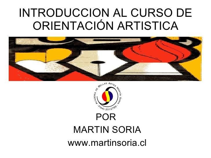 INTRODUCCION AL CURSO DE   ORIENTACIÓN ARTISTICA                POR        MARTIN SORIA       www.martinsoria.cl
