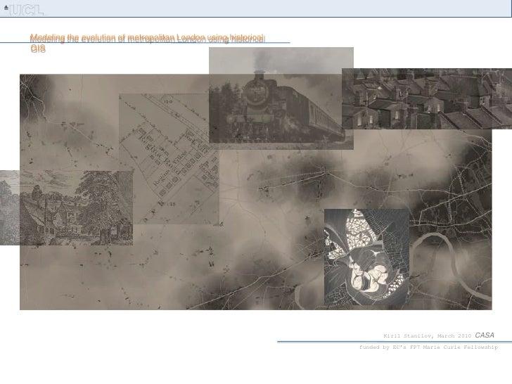 Modeling the evolution of metropolitan London using historical GIS<br />Kiril Stanilov, March 2010 CASA<br />funded by EC'...