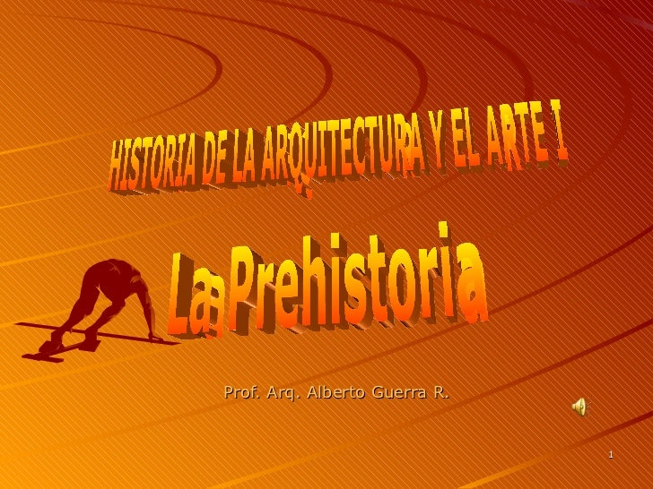 Prof. Arq. Alberto Guerra R. HISTORIA DE LA ARQUITECTURA Y EL ARTE I La Prehistoria