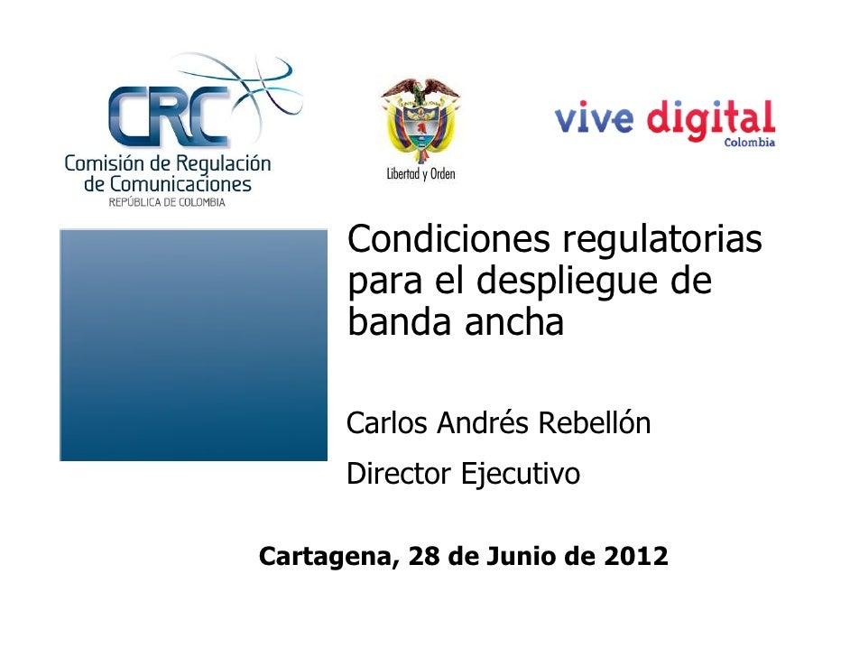 Condiciones regulatorias      para el despliegue de      banda ancha      Carlos Andrés Rebellón      Director EjecutivoCa...