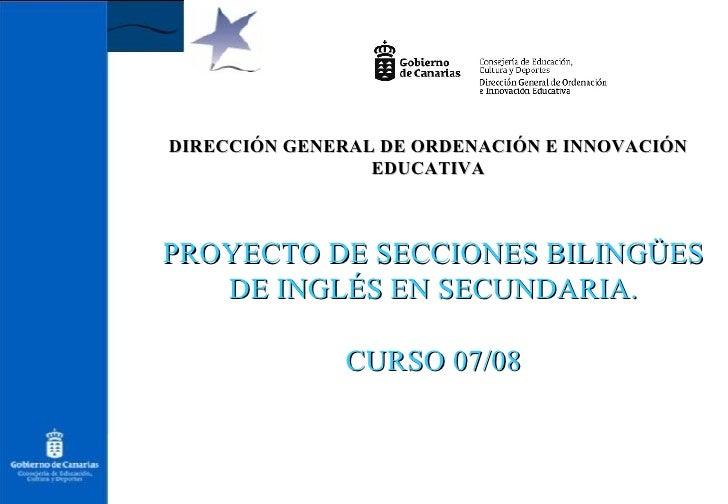 DIRECCIÓN GENERAL DE ORDENACIÓN E INNOVACIÓN EDUCATIVA PROYECTO DE SECCIONES BILINGÜES DE INGLÉS EN SECUNDARIA. CURSO 07/08