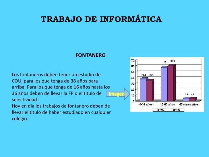 TRABAJO DE INFORMÁTICA<br />FONTANERO<br />Los fontaneros deben tener un estudio de COU, para los que tenga de 38 años par...