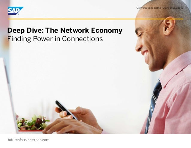Conversations on the Future of Business futureofbusiness.sap.com Deep Dive: The Network Economy Finding Power in Connectio...