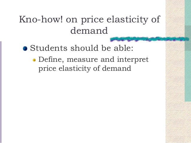 Kno-how! on price elasticity of demand Students should be able: Define, measure and interpret price elasticity of demand
