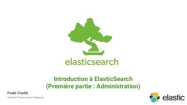 Introduction à ElasticSearch (Première partie : Administration) Fadel Chafai Technical Team Lead at Capgemini