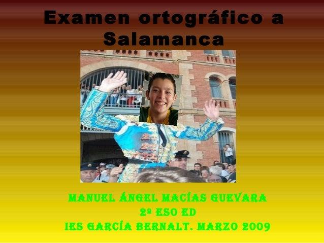 Examen ortográfico a Salamanca Manuel Ángel Macías guevara 2º eso eD Ies garcía BernalT. Marzo 2009