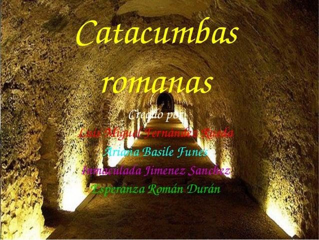 Catacumbas romanas Creadopor LuisMiguelFernándezRueda ArianaBasileFunes InmaculadaJimenezSanchez EsperanzaRománD...