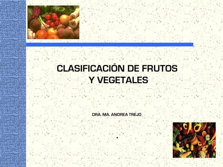CLASIFICACIÓN DE FRUTOS       Y VEGETALES         DRA. MA. ANDREA TREJO                     .
