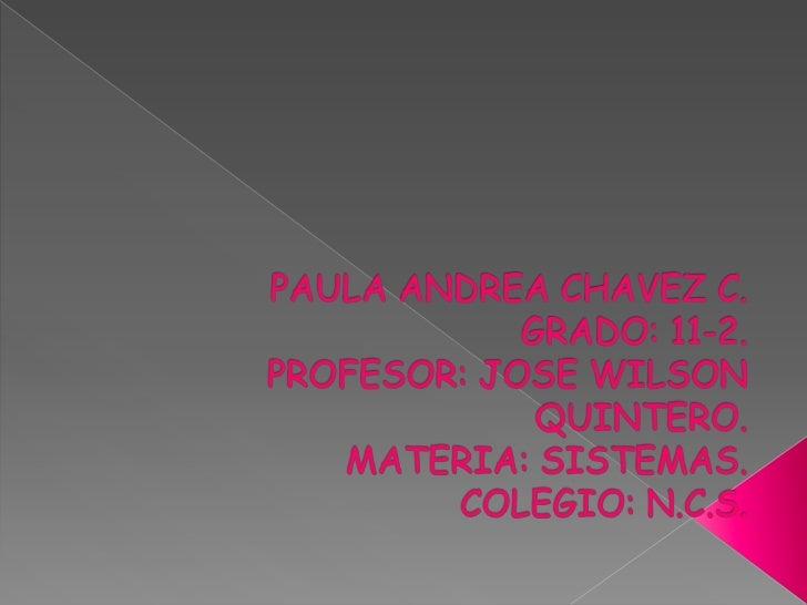 PAULA ANDREA CHAVEZ C.GRADO: 11-2.PROFESOR: JOSE WILSON QUINTERO.MATERIA: SISTEMAS.COLEGIO: N.C.S.<br />