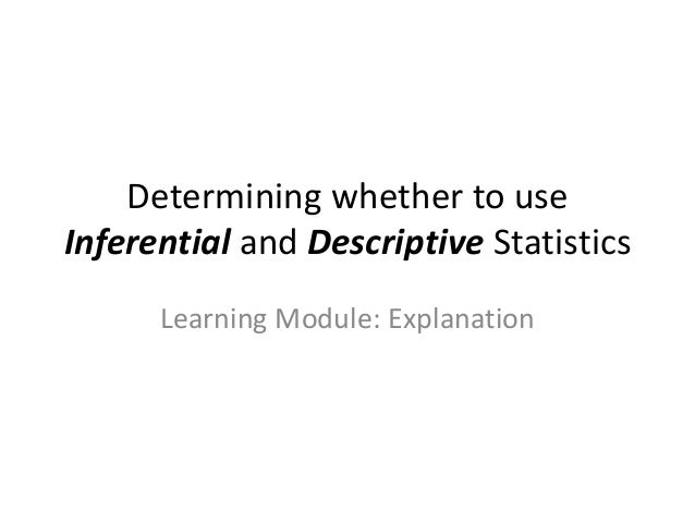 differences between descriptive and inferential statistics Defining and conceptualizing descriptive and inferential statistics descriptive statistics: a statistical technique that produces a number or figure that summarizes or describes a set of.