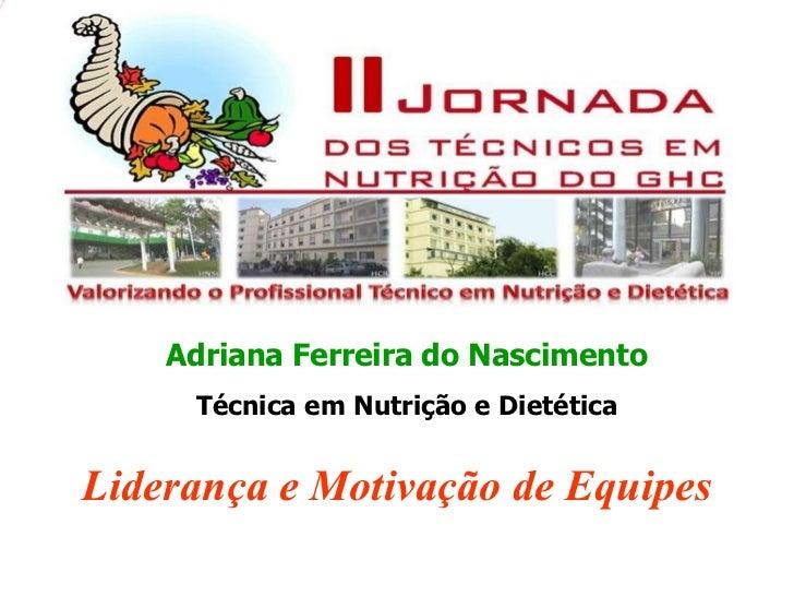 Adriana Ferreira do Nascimento Técnica em Nutrição e Dietética Liderança e Motivação de Equipes