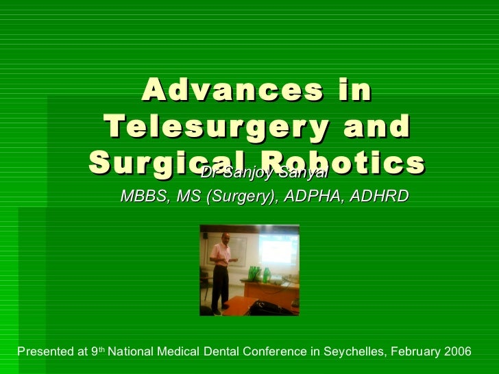 Advances in Telesurgery and Surgical Robotics Dr Sanjoy Sanyal MBBS, MS (Surgery), ADPHA, ADHRD Presented at 9 th  Nationa...