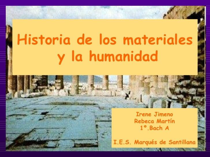 Historia de los materiales y la humanidad Irene Jimeno Rebeca Martín 1º.Bach A I.E.S. Marqués de Santillana