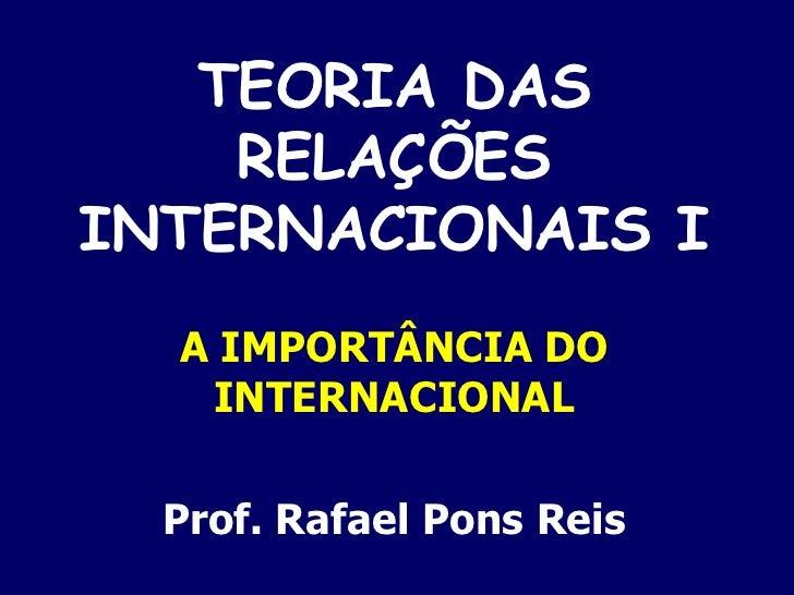 TEORIA DAS RELAÇÕES INTERNACIONAIS I A IMPORTÂNCIA DO INTERNACIONAL Prof. Rafael Pons Reis