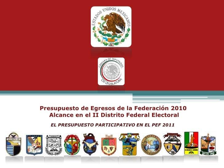 Presupuesto de Egresos de la Federación 2010 Alcance en el II Distrito Federal Electoral<br />EL PRESUPUESTO PARTICIPATIVO...