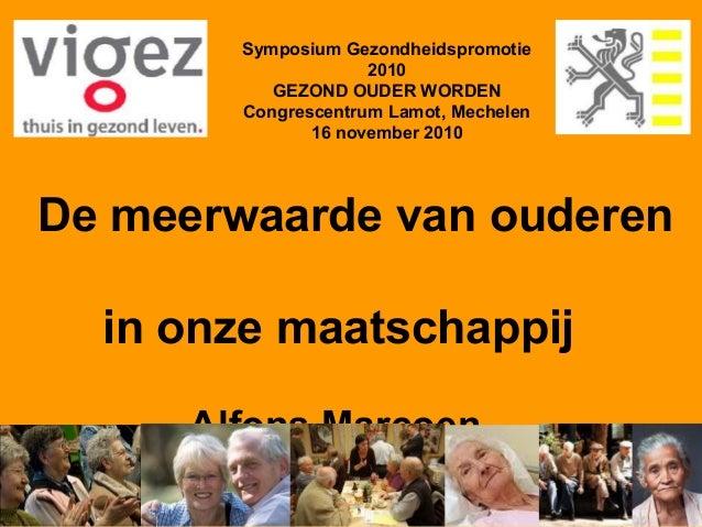 Symposium Gezondheidspromotie 2010 GEZOND OUDER WORDEN Congrescentrum Lamot, Mechelen 16 november 2010 De meerwaarde van o...