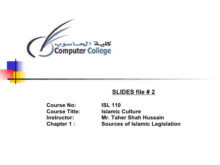 SLIDES file # 2 Course No:  ISL 110 Course Title:  Islamic Culture Instructor:  Mr. Taher Shah Hussain Chapter 1 : Sources...