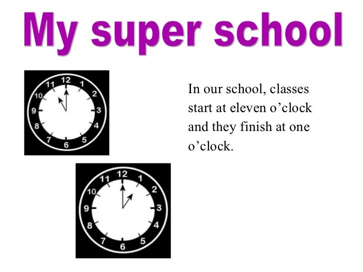 <ul><li>In our school, classes </li></ul><ul><li>start at eleven o'clock </li></ul><ul><li>and they finish at one </li></u...