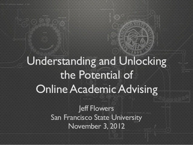 Understanding and Unlocking      the Potential of Online Academic Advising             Jeff Flowers    San Francisco State...