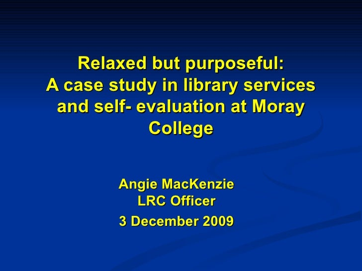 Relaxed but purposeful: A case study in library services and self- evaluation at Moray College Angie MacKenzie LRC Officer...