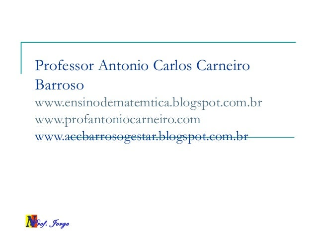 Prof. Jorge Professor Antonio Carlos Carneiro Barroso www.ensinodematemtica.blogspot.com.br www.profantoniocarneiro.com ww...