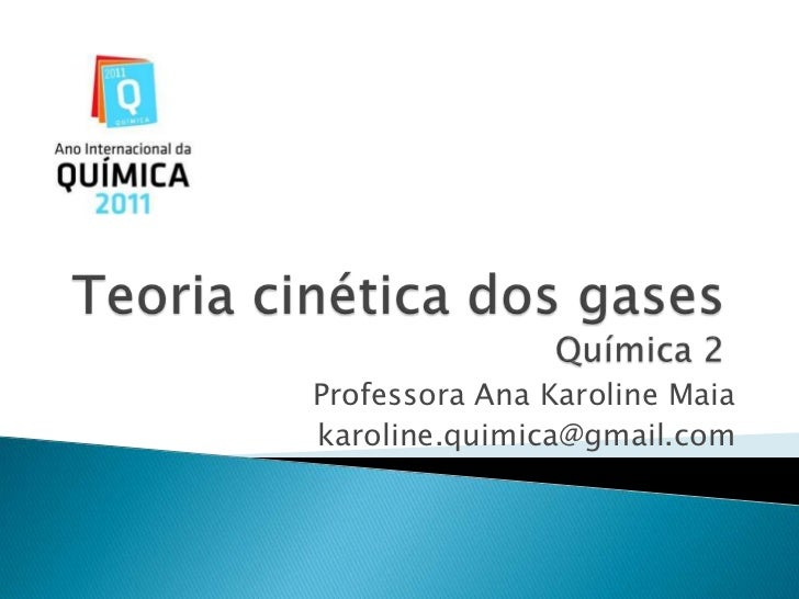Teoria cinética dos gasesQuímica 2<br />Professora Ana Karoline Maia<br />karoline.quimica@gmail.com<br />
